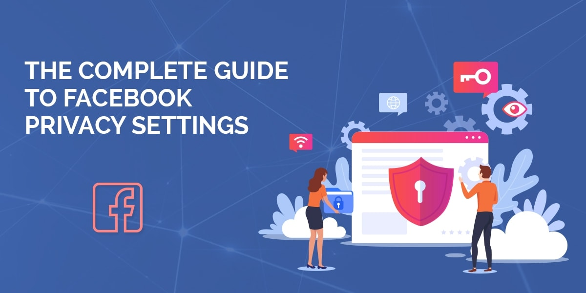 The Complete Guide to Facebook Privacy Settings