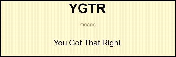 YGTR = You got that right