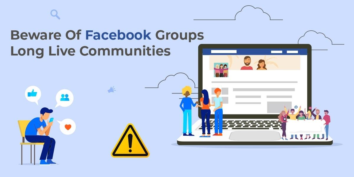 Beware Of Facebook Groups: Long Live Communities