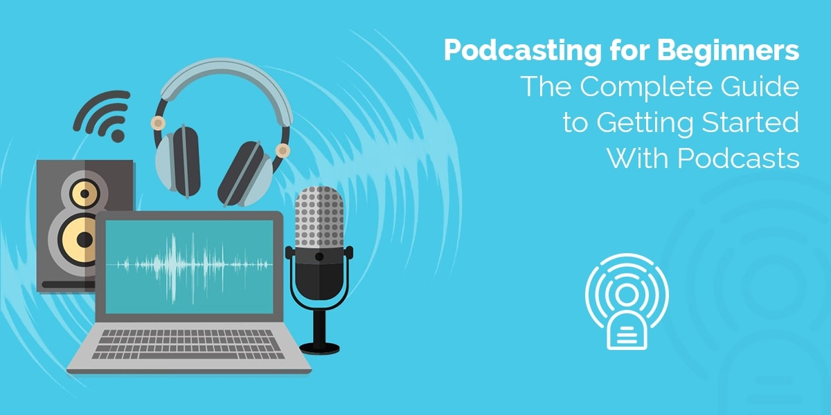 Podcasting for Beginners The Complete Guide to Getting Started With Podcasts