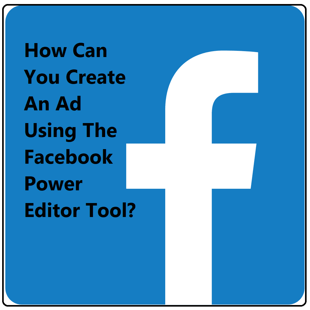 How Can You Create An Ad Using The Facebook Power Editor Tool?