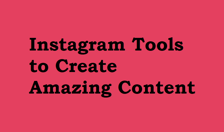 Instagram Tools to Create Amazing Content