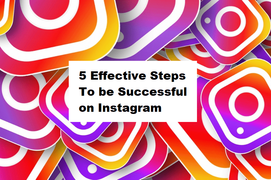 5 Effective Steps To be Successful on Instagram