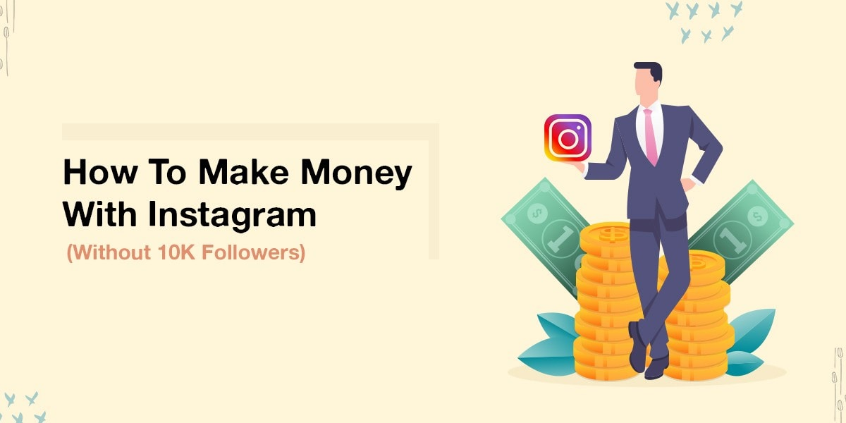 How To Make Money With Instagram(Without 10K Followers)