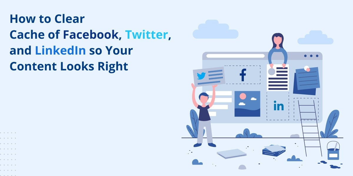 How to Clear Cache of Facebook, Twitter, and LinkedIn so Your Content Looks Right