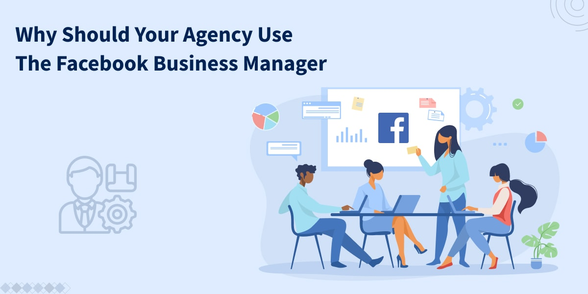 Why Should Your Agency Use The Facebook Business Manager