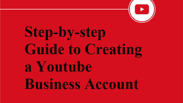 Step-by-step Guide to Creating a Youtube Business Account