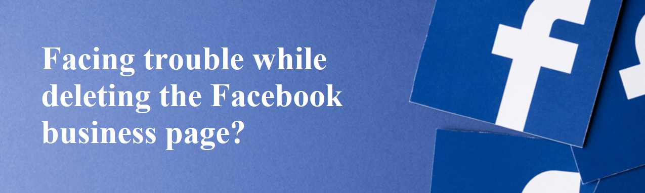Facing trouble while deleting the Facebook business page?