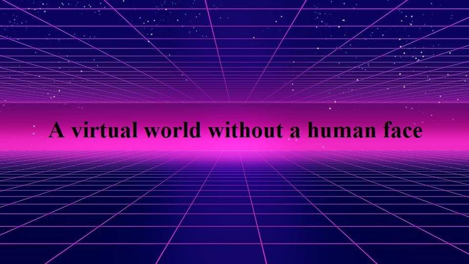 A virtual world without a human face